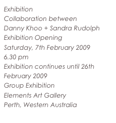 Exhibition Collaboration between Danny Khoo + Sandra Rudolph Exhibition Opening Saturday, 7th February 2009 6.30 pm Exhibition continues until 26th February 2009 Group Exhibition Elements Art Gallery Perth, Western Australia www.elementsartgallery.com.au